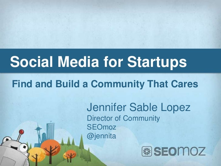 Social Media for StartupsFind and Build a Community That Cares              Jennifer Sable Lopez              Director of ...