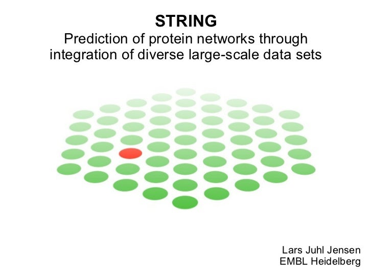 STRING Prediction of protein networks through integration of diverse large-scale data sets Lars Juhl Jensen EMBL Heidelberg