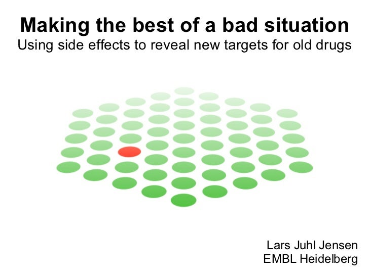 Making the best of a bad situation Using side effects to reveal new targets for old drugs Lars Juhl Jensen EMBL Heidelberg