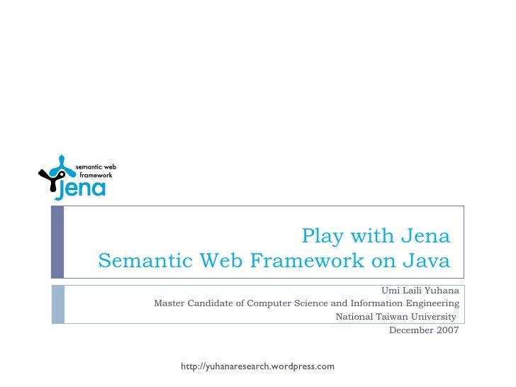 Play with Jena Semantic Web Framework on Java Umi Laili Yuhana Master Candidate of Computer Science and Information Engine...