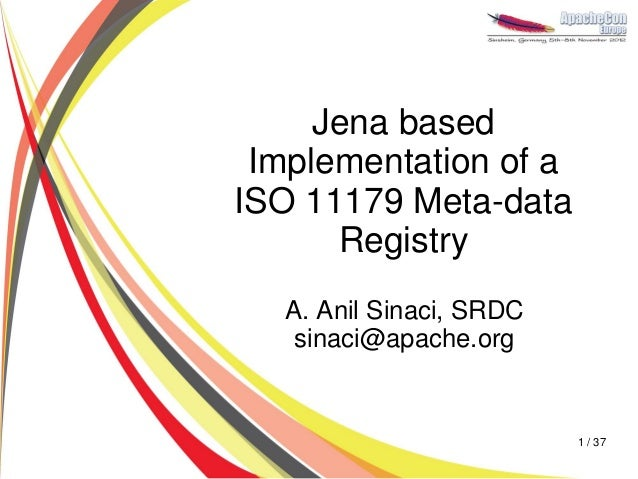 Jena based Implementation of aISO 11179 Meta-data      Registry  A. Anil Sinaci, SRDC   sinaci@apache.org                 ...
