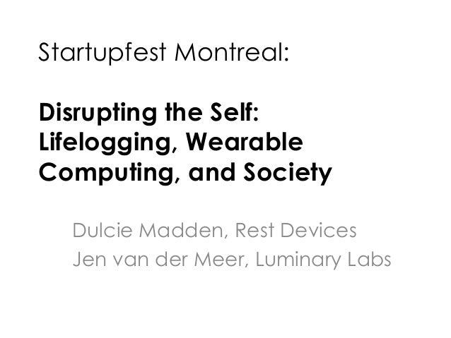 Startupfest 2013 - Disrupting the self: Lifelogging, wearable computing, and society - Jen van der Meer and Dulcie Madden