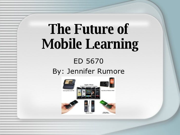 The Future of  Mobile Learning ED 5670 By: Jennifer Rumore