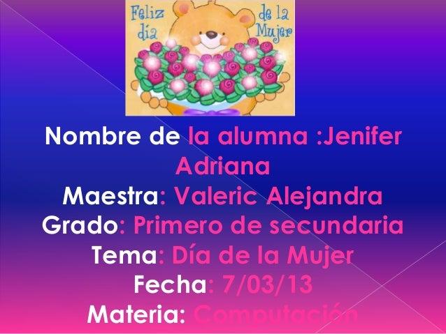 Nombre de la alumna :Jenifer           Adriana Maestra: Valeric AlejandraGrado: Primero de secundaria   Tema: Día de la Mu...