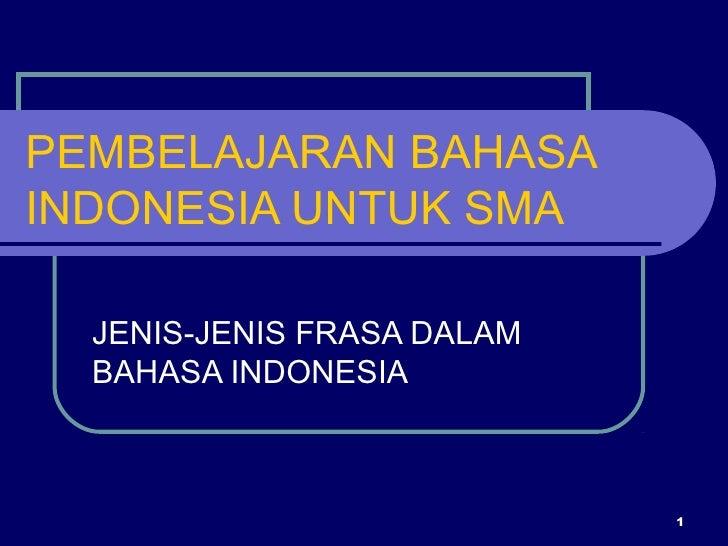 PEMBELAJARAN BAHASAINDONESIA UNTUK SMA  JENIS-JENIS FRASA DALAM  BAHASA INDONESIA                            1