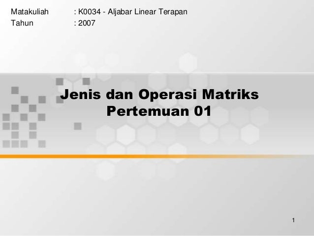 1 Jenis dan Operasi Matriks Pertemuan 01 Matakuliah : K0034 - Aljabar Linear Terapan Tahun : 2007