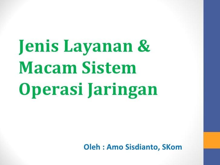 Jenis Layanan &Macam SistemOperasi Jaringan       Oleh : Amo Sisdianto, SKom