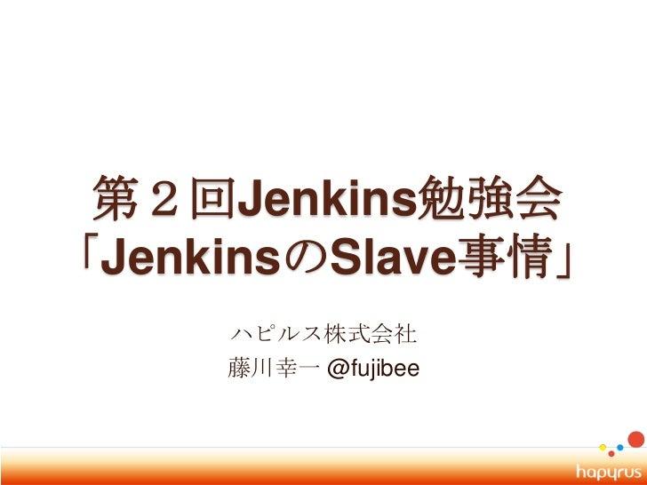 第2回Jenkins勉強会「JenkinsのSlave事情」<br />ハピルス株式会社<br />藤川幸一 @fujibee<br />