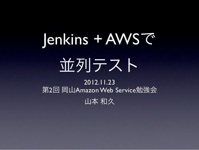 Jenkins + AWSで   並列テスト        2012.11.23第2回 岡山Amazon Web Service勉強会         山本 和久