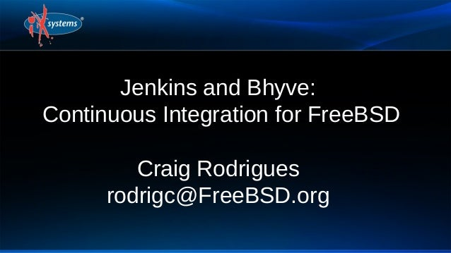 Jenkins and Bhyve: Continuous Integration for FreeBSD Craig Rodrigues rodrigc@FreeBSD.org