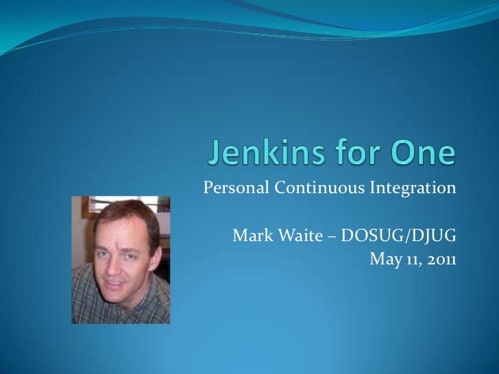 Jenkins for One<br />Personal Continuous Integration<br />Mark Waite – DOSUG/DJUG<br />May 11, 2011<br />