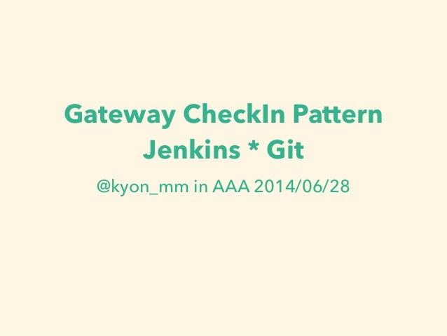 Gateway CheckIn Pattern Jenkins * Git @kyon_mm in AAA 2014/06/28