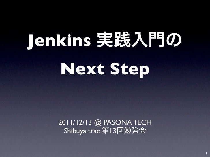 Jenkins   Next Step   2011/12/13 @ PASONA TECH     Shibuya.trac 13                              1