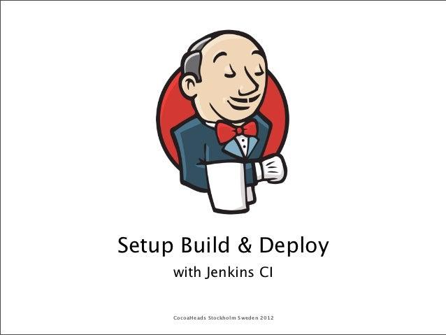 Setup Build & Deploy     with Jenkins CI     CocoaHeads Stockholm Sweden 2012