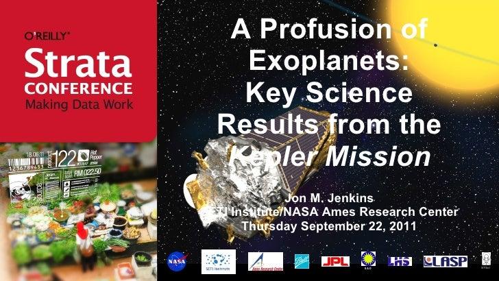 A Profusion of Exoplanets: Key Science Results from the  Kepler Mission <ul><li>Jon M. Jenkins </li></ul><ul><li>SETI Inst...