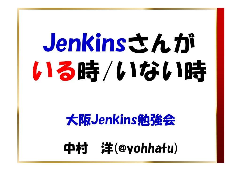 Jenkinsさんがいる時/いない時 大阪Jenkins勉強会 中村 洋(@yohhatu)