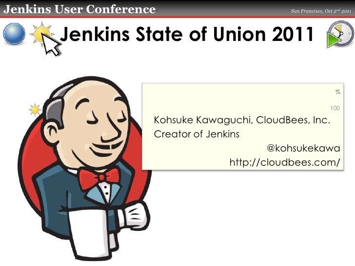 Jenkins State of Union 2011<br />Kohsuke Kawaguchi, CloudBees, Inc.<br />Creator of Jenkins<br />@kohsukekawa<br />http://...