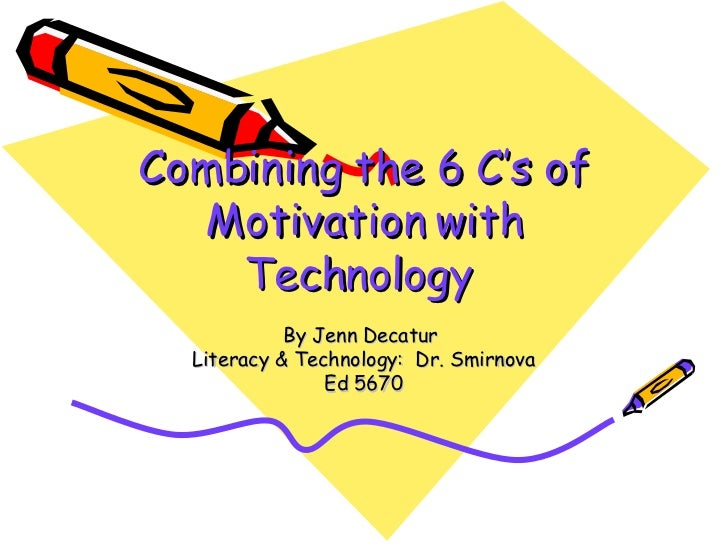 Combining the 6 C's of Motivation with Technology   By Jenn Decatur  Literacy & Technology:  Dr. Smirnova Ed 5670