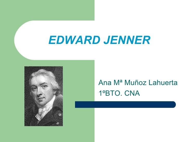 EDWARD JENNER Ana Mª Muñoz Lahuerta 1ºBTO. CNA