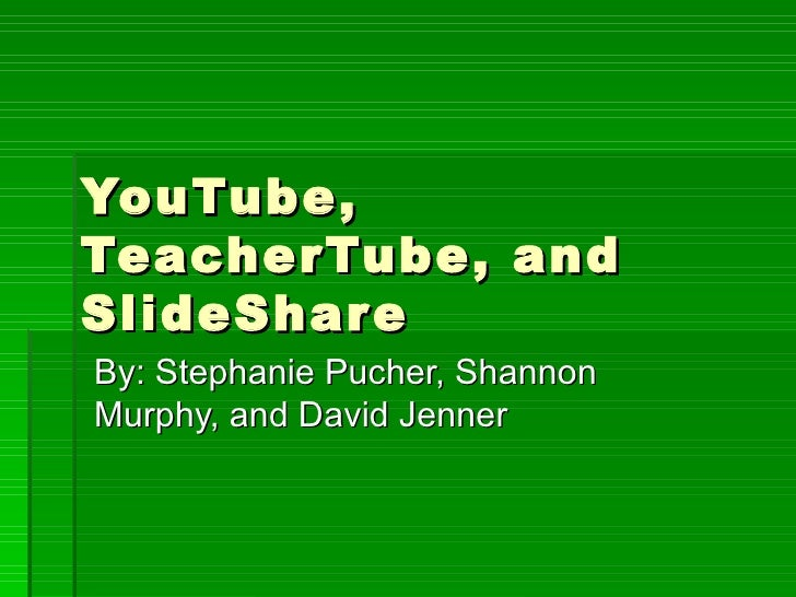 YouTube, TeacherTube, and SlideShare By: Stephanie Pucher, Shannon Murphy, and David Jenner