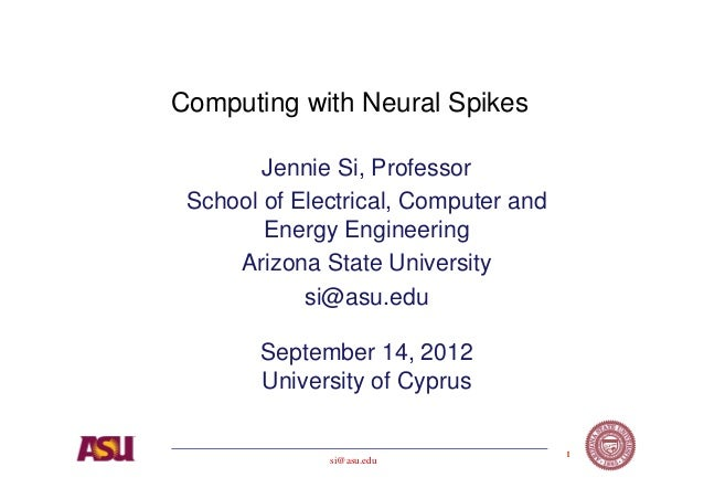 Computing with Neural Spikes        Jennie Si, Professor School of Electrical, Computer and        Energy Engineering     ...