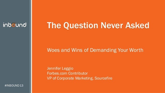 #INBOUND13 The Question Never Asked Woes and Wins of Demanding Your Worth Jennifer Leggio Forbes.com Contributor VP of Cor...