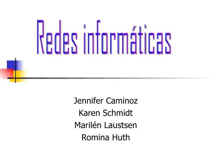 Jennifer Caminoz Karen Schmidt Marilén Laustsen Romina Huth Redes informáticas