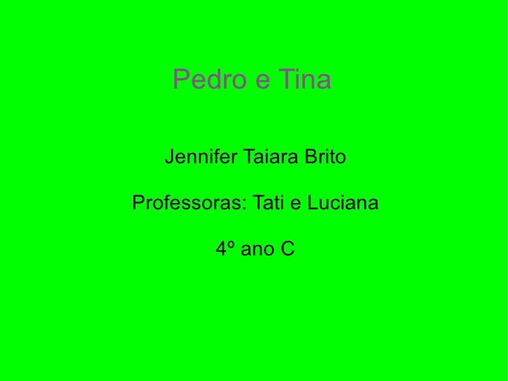 Pedro e Tina Jennifer Taiara Brito Professoras: Tati e Luciana 4º ano C