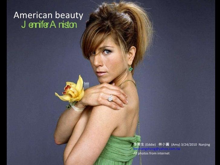 American beauty Jennifer Aniston 李常生 (Eddie)  林小圓  (Amy) 3/24/2010  Nanjing [email_address] All photos from internet