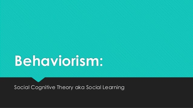Behaviorism: Social Cognitive Theory aka Social Learning