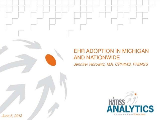 EHR ADOPTION IN MICHIGAN AND NATIONWIDE Jennifer Horowitz, MA, CPHIMS, FHIMSS June 6, 2013