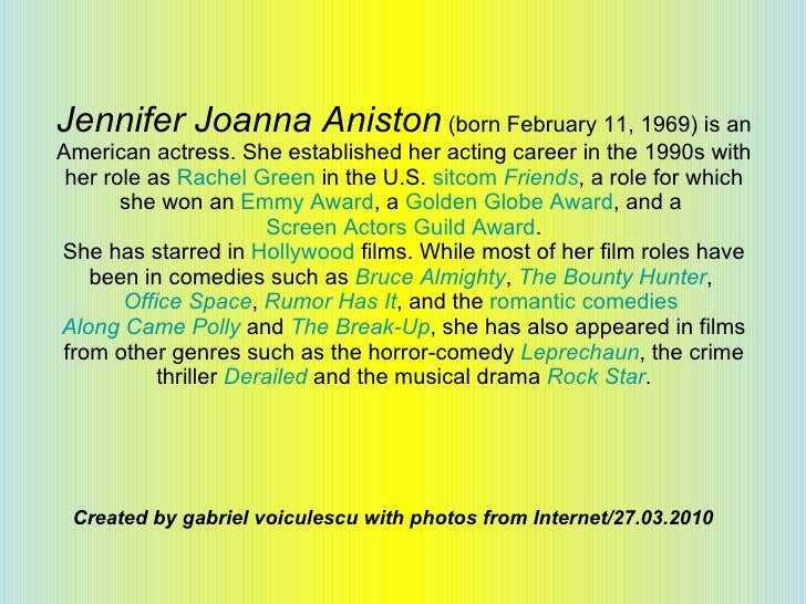 Jennifer Joanna Aniston  (born February 11, 1969) is an American actress. She established her acting career in the 1990s w...