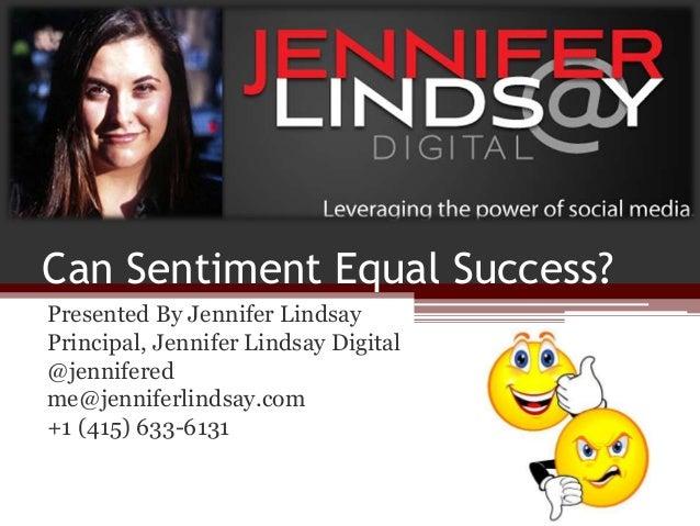Can Sentiment Equal Success? Presented By Jennifer Lindsay Principal, Jennifer Lindsay Digital @jennifered me@jenniferlind...