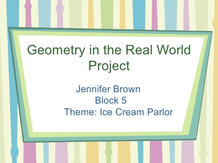 Geometry in the Real World Project Jennifer Brown   Block 5 Theme: Ice Cream Parlor