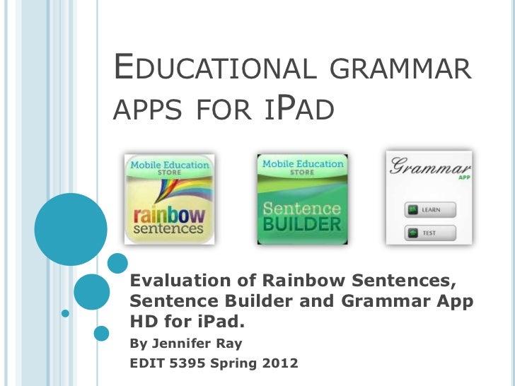 EDUCATIONAL GRAMMARAPPS FOR IPADEvaluation of Rainbow Sentences,Sentence Builder and Grammar AppHD for iPad.By Jennifer Ra...