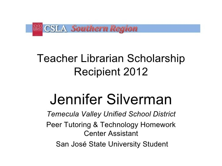 Teacher Librarian Scholarship      Recipient 2012  Jennifer Silverman Temecula Valley Unified School District Peer Tutorin...