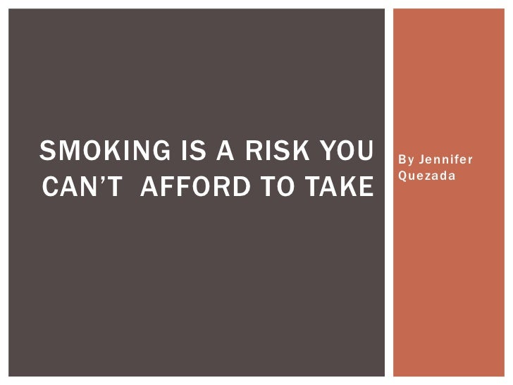 By Jennifer Quezada<br />Smoking is arisk You Can't  Afford to Take<br />