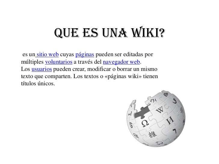 Que es una Wiki? es un sitio web cuyas páginas pueden ser editadas pormúltiples voluntarios a través del navegador web.Los...