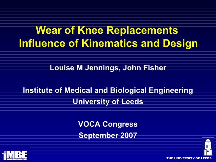 Wear of Knee Replacements  Influence of Kinematics and Design <ul><li>Louise M Jennings, John Fisher </li></ul><ul><li>Ins...