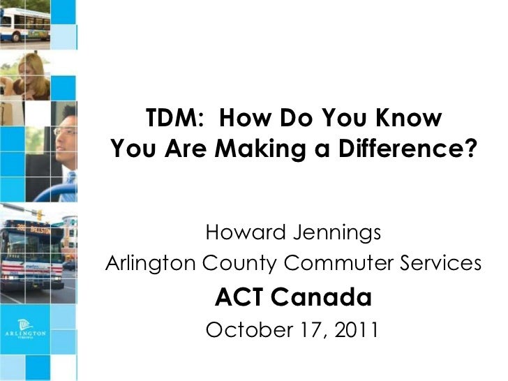 TDM: How Do You KnowYou Are Making a Difference?          Howard JenningsArlington County Commuter Services         ACT Ca...