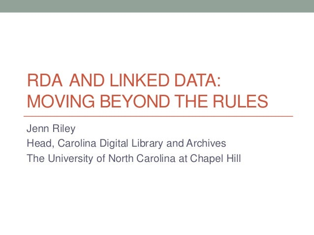 RDA AND LINKED DATA: MOVING BEYOND THE RULES Jenn Riley Head, Carolina Digital Library and Archives The University of Nort...
