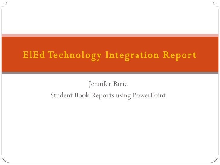 Jennifer Ririe Student Book Reports using PowerPoint ElEd Technology Integration Report