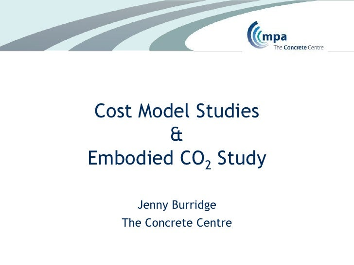Cost Model Studies&Embodied CO2 Study<br />Jenny Burridge<br />The Concrete Centre<br />