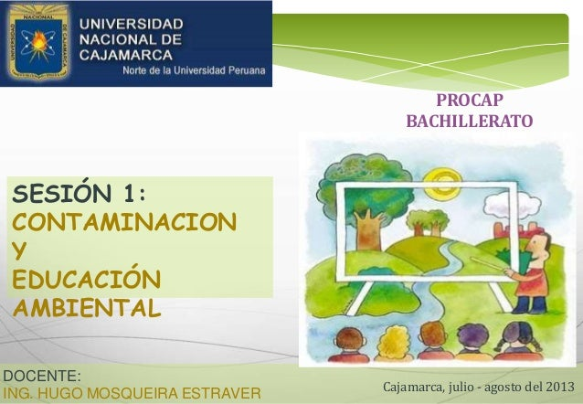 DOCENTE: ING. HUGO MOSQUEIRA ESTRAVER Cajamarca, julio - agosto del 2013 SESIÓN 1: CONTAMINACION Y EDUCACIÓN AMBIENTAL PRO...