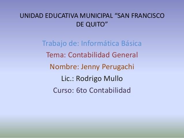 """UNIDAD EDUCATIVA MUNICIPAL """"SAN FRANCISCO DE QUITO"""" Trabajo de: Informática Básica Tema: Contabilidad General Nombre: Jenn..."""