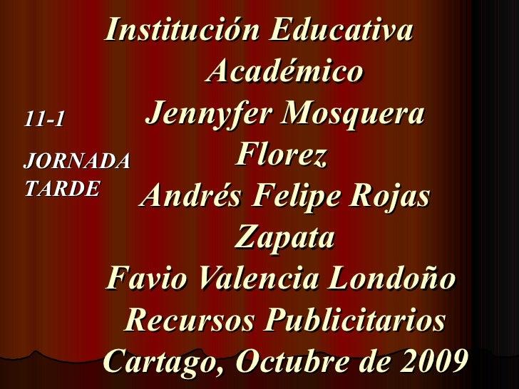 Institución Educativa Académico Jennyfer Mosquera Florez  Andrés Felipe Rojas Zapata Favio Valencia Londoño  Recursos Publ...