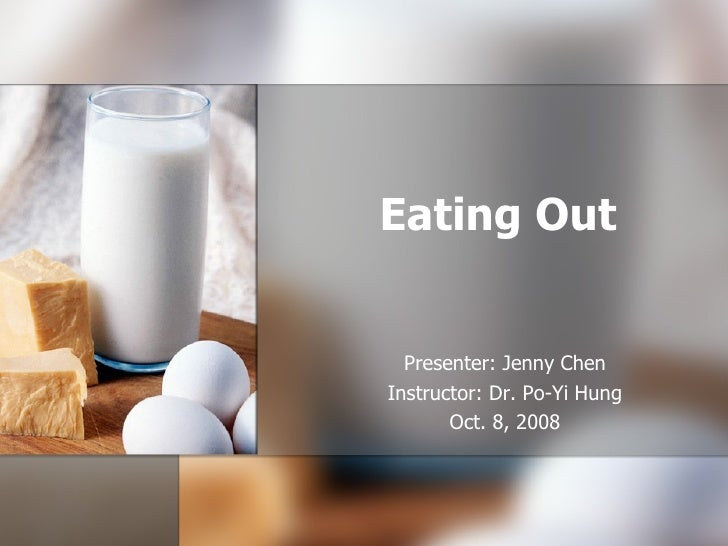 Eating Out Presenter: Jenny Chen Instructor: Dr. Po-Yi Hung Oct. 8, 2008