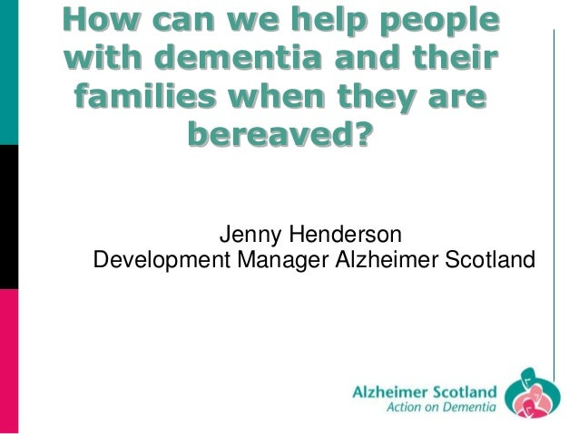 How can we help people with dementia and their families when they are bereaved? Jenny Henderson Development Manager Alzhei...