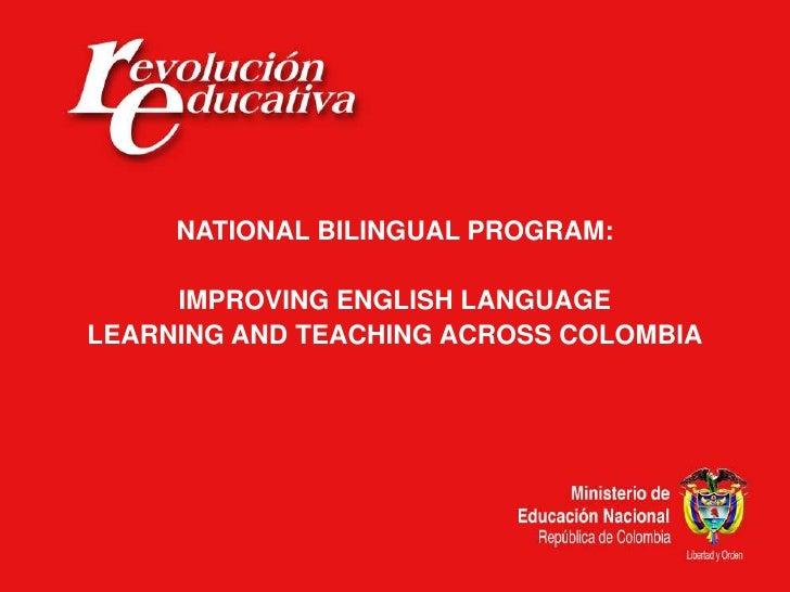 NATIONAL BILINGUAL PROGRAM:       IMPROVING ENGLISH LANGUAGE LEARNING AND TEACHING ACROSS COLOMBIA