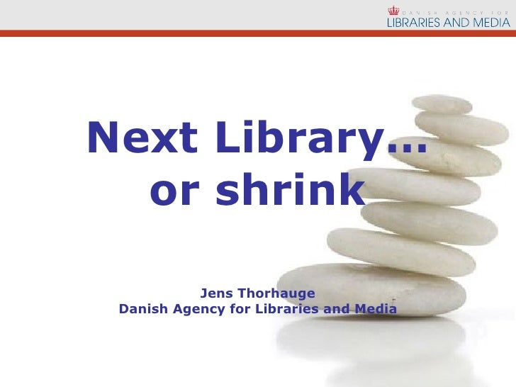 Next Library… or shrink Jens Thorhauge Danish Agency for Libraries and Media